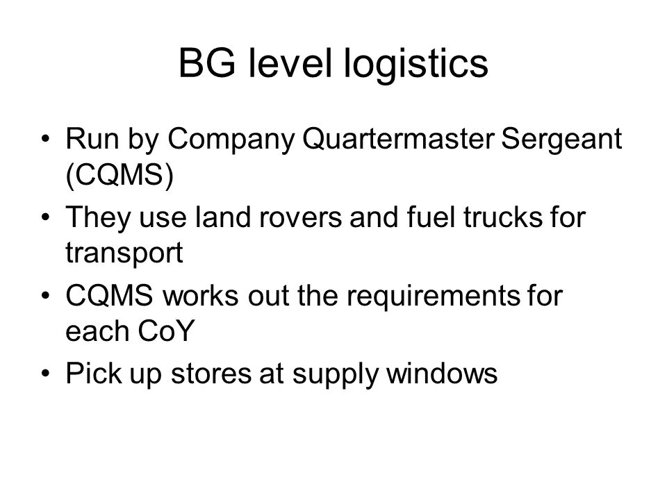 BG level logistics Run by Company Quartermaster Sergeant (CQMS) They use land rovers and fuel trucks for transport CQMS works out the requirements for each CoY Pick up stores at supply windows