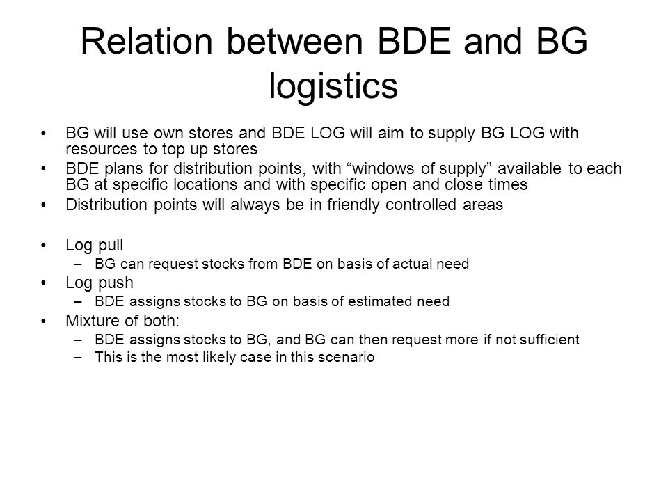 Relation between BDE and BG logistics BG will use own stores and BDE LOG will aim to supply BG LOG with resources to top up stores BDE plans for distribution points, with windows of supply available to each BG at specific locations and with specific open and close times Distribution points will always be in friendly controlled areas Log pull –BG can request stocks from BDE on basis of actual need Log push –BDE assigns stocks to BG on basis of estimated need Mixture of both: –BDE assigns stocks to BG, and BG can then request more if not sufficient –This is the most likely case in this scenario