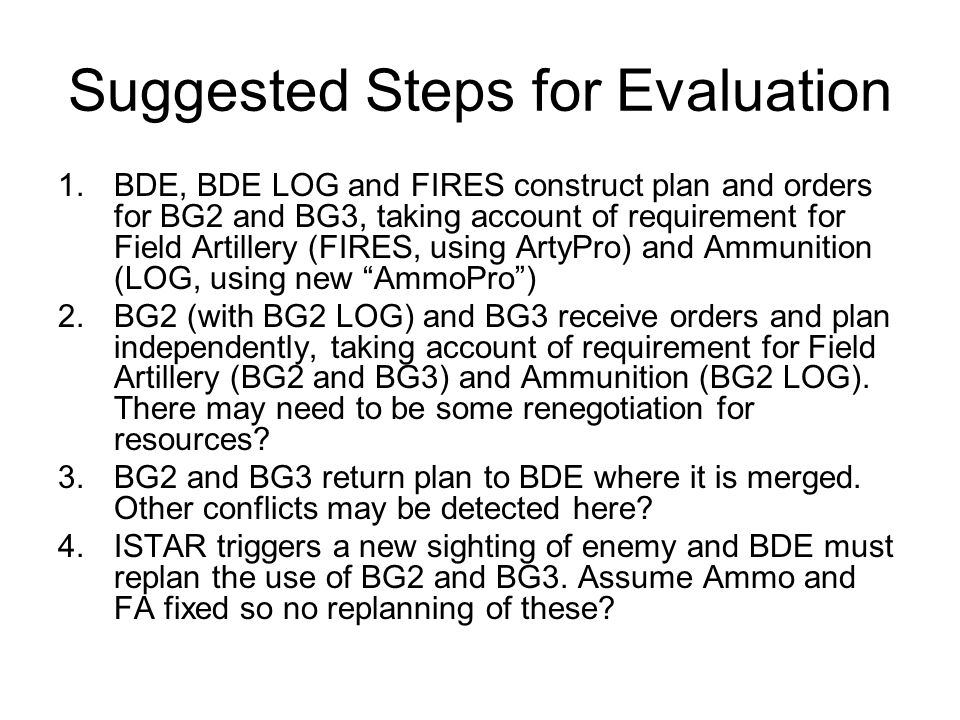 Suggested Steps for Evaluation 1.BDE, BDE LOG and FIRES construct plan and orders for BG2 and BG3, taking account of requirement for Field Artillery (FIRES, using ArtyPro) and Ammunition (LOG, using new AmmoPro) 2.BG2 (with BG2 LOG) and BG3 receive orders and plan independently, taking account of requirement for Field Artillery (BG2 and BG3) and Ammunition (BG2 LOG).