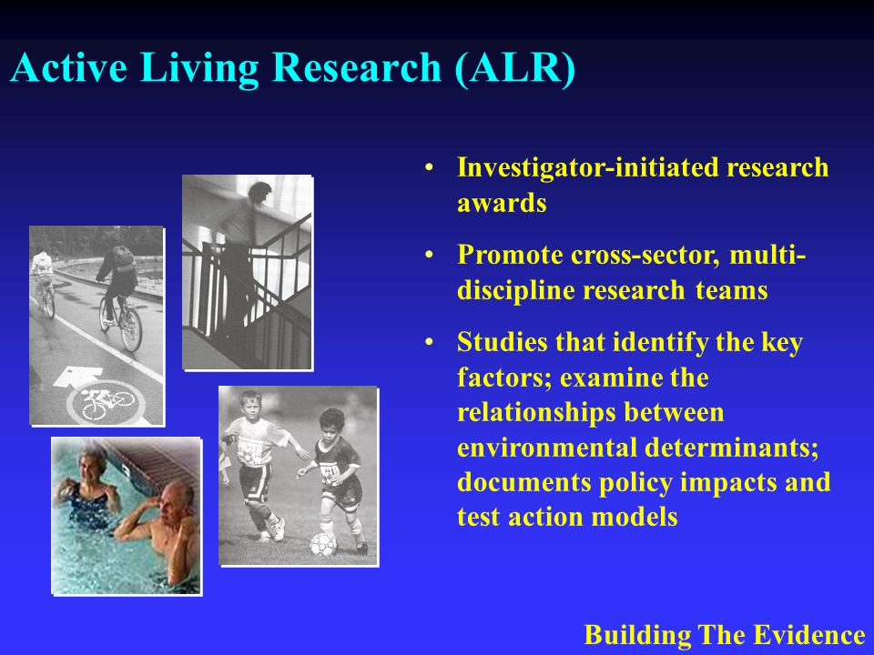 Active Living Research (ALR) Investigator-initiated research awards Promote cross-sector, multi- discipline research teams Studies that identify the key factors; examine the relationships between environmental determinants; documents policy impacts and test action models Building The Evidence