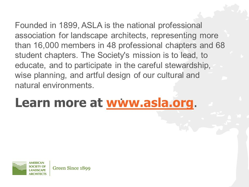 Founded in 1899, ASLA is the national professional association for landscape architects, representing more than 16,000 members in 48 professional chapters and 68 student chapters.