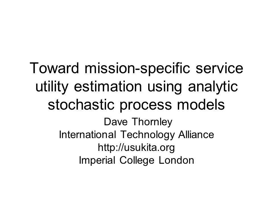 Toward mission-specific service utility estimation using analytic stochastic process models Dave Thornley International Technology Alliance http://usukita.org Imperial College London