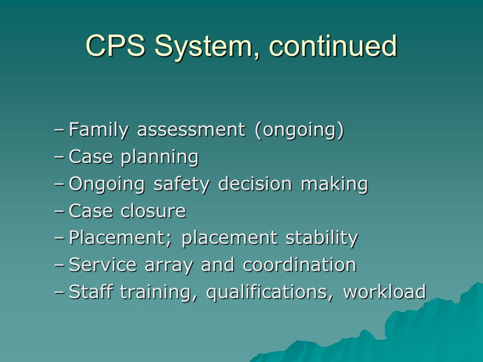 CPS System, continued –Family assessment (ongoing) –Case planning –Ongoing safety decision making –Case closure –Placement; placement stability –Service array and coordination –Staff training, qualifications, workload