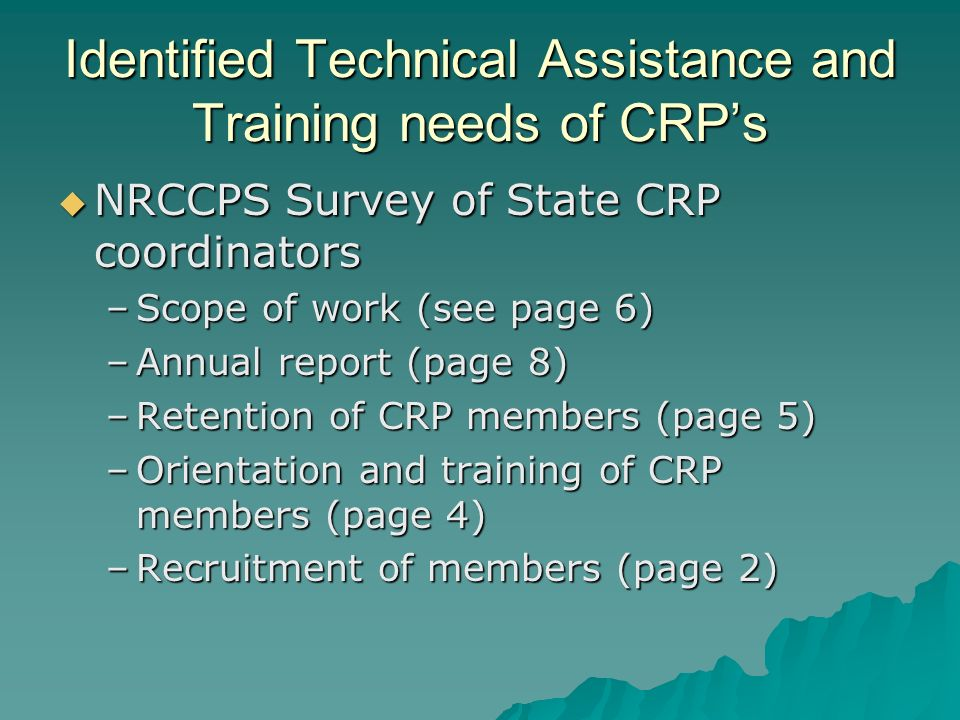 Identified Technical Assistance and Training needs of CRPs NRCCPS Survey of State CRP coordinators NRCCPS Survey of State CRP coordinators –Scope of work (see page 6) –Annual report (page 8) –Retention of CRP members (page 5) –Orientation and training of CRP members (page 4) –Recruitment of members (page 2)