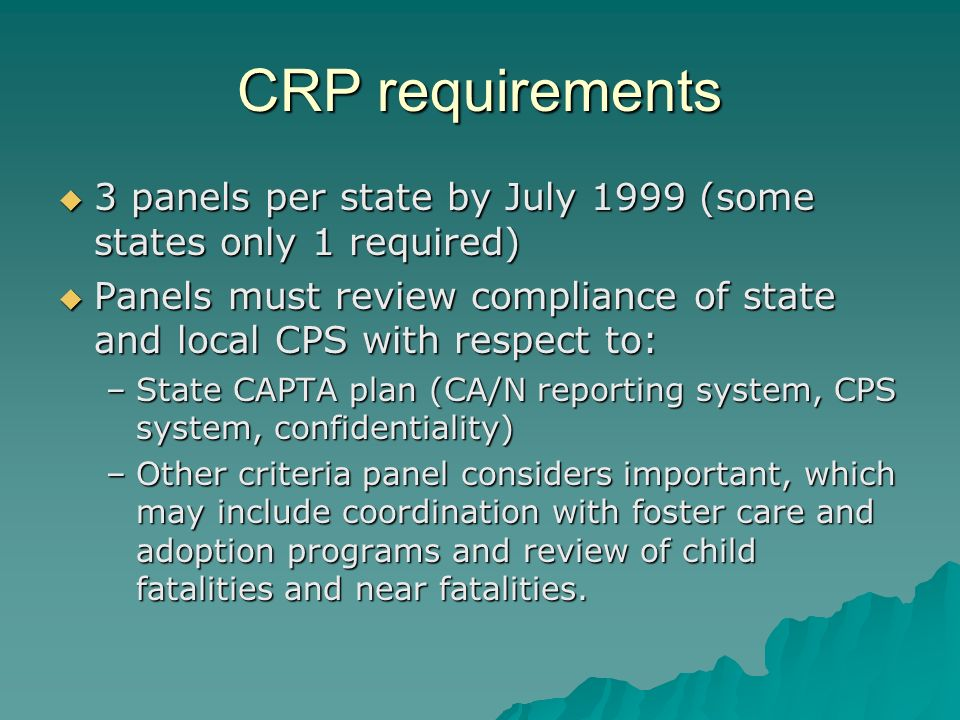 CRP requirements 3 panels per state by July 1999 (some states only 1 required) 3 panels per state by July 1999 (some states only 1 required) Panels must review compliance of state and local CPS with respect to: Panels must review compliance of state and local CPS with respect to: –State CAPTA plan (CA/N reporting system, CPS system, confidentiality) –Other criteria panel considers important, which may include coordination with foster care and adoption programs and review of child fatalities and near fatalities.