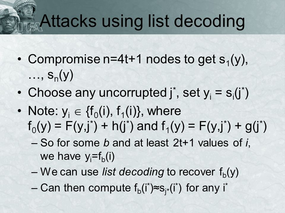 Attacks using list decoding Compromise n=4t+1 nodes to get s 1 (y), …, s n (y) Choose any uncorrupted j *, set y i = s i (j * ) Note: y i {f 0 (i), f 1 (i)}, where f 0 (y) = F(y,j * ) + h(j * ) and f 1 (y) = F(y,j * ) + g(j * ) –So for some b and at least 2t+1 values of i, we have y i =f b (i) –We can use list decoding to recover f b (y) –Can then compute f b (i * )s j* (i * ) for any i *