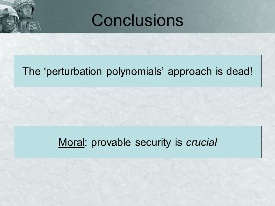 Conclusions The perturbation polynomials approach is dead! Moral: provable security is crucial