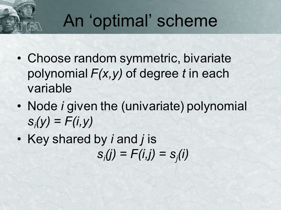 An optimal scheme Choose random symmetric, bivariate polynomial F(x,y) of degree t in each variable Node i given the (univariate) polynomial s i (y) = F(i,y) Key shared by i and j is s i (j) = F(i,j) = s j (i)