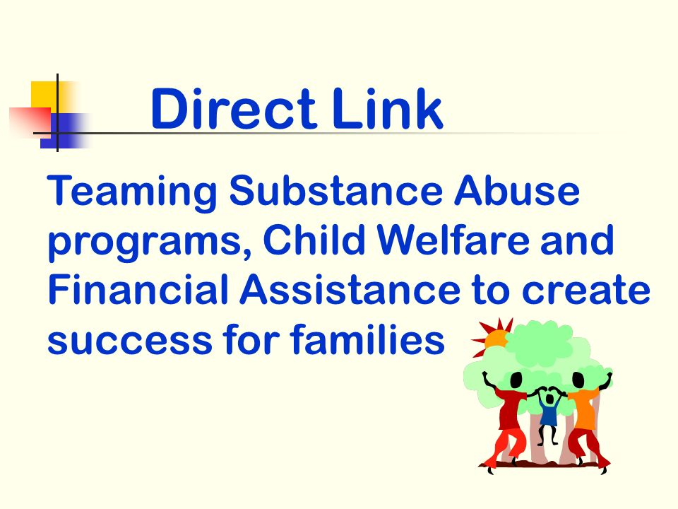 Direct Link Teaming Substance Abuse programs, Child Welfare and Financial Assistance to create success for families