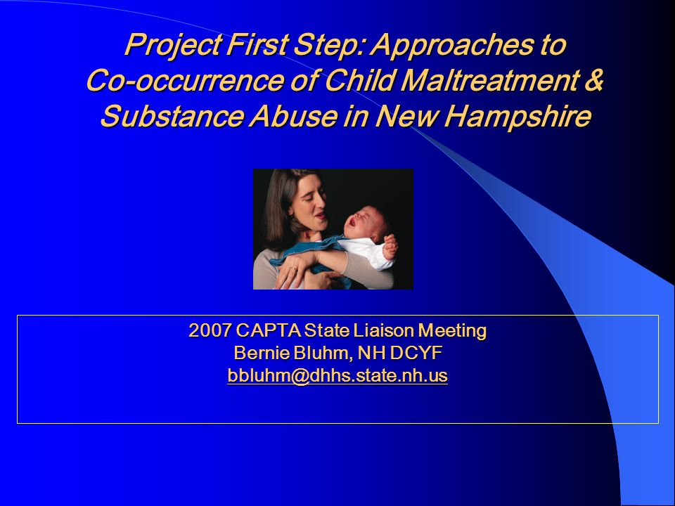 Project First Step: Approaches to Co-occurrence of Child Maltreatment & Substance Abuse in New Hampshire 2007 CAPTA State Liaison Meeting Bernie Bluhm, NH DCYF bbluhm@dhhs.state.nh.us