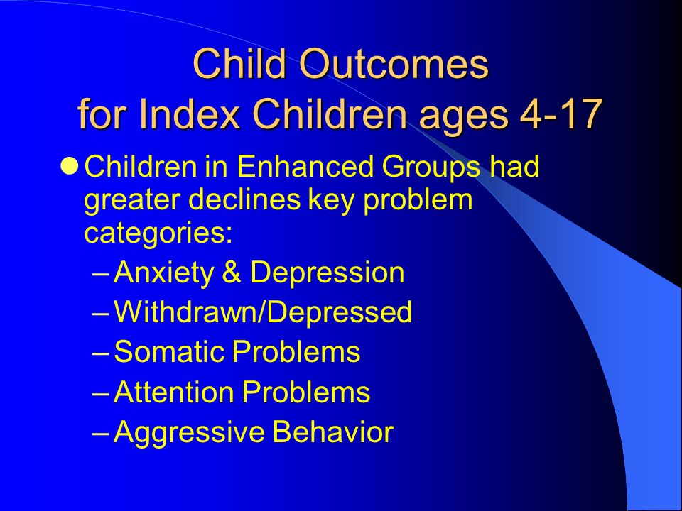 Child Outcomes for Index Children ages 4-17 Children in Enhanced Groups had greater declines key problem categories: –Anxiety & Depression –Withdrawn/Depressed –Somatic Problems –Attention Problems –Aggressive Behavior