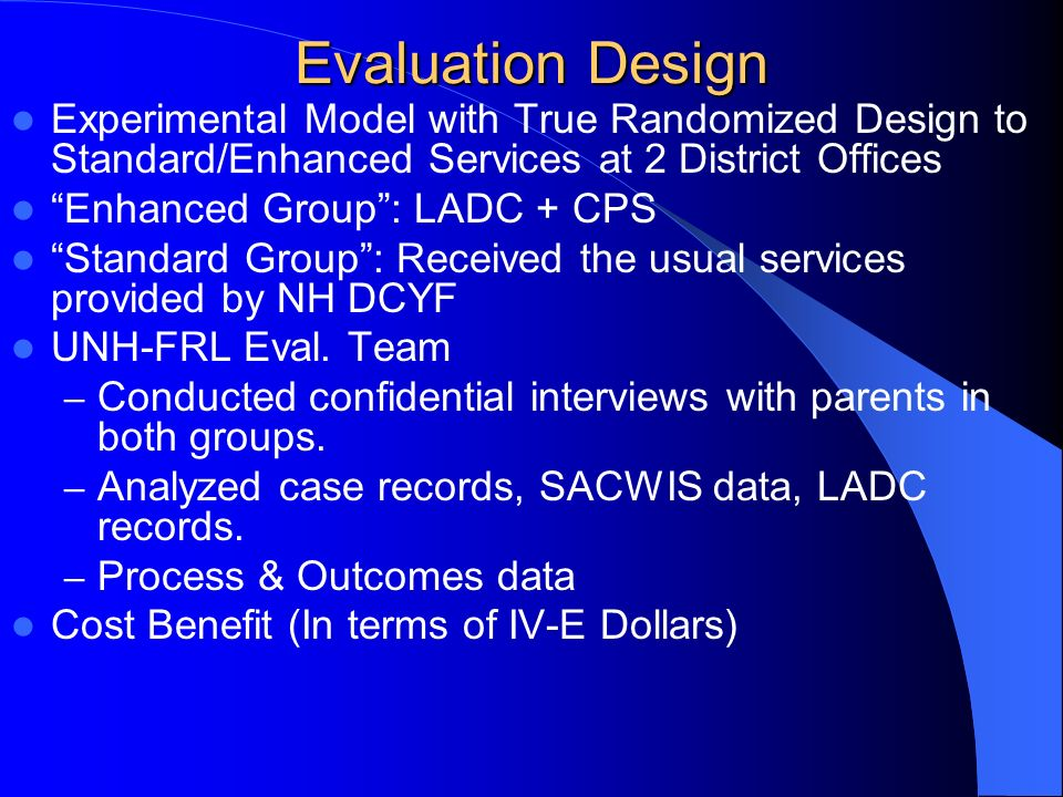 Evaluation Design Experimental Model with True Randomized Design to Standard/Enhanced Services at 2 District Offices Enhanced Group: LADC + CPS Standard Group: Received the usual services provided by NH DCYF UNH-FRL Eval.