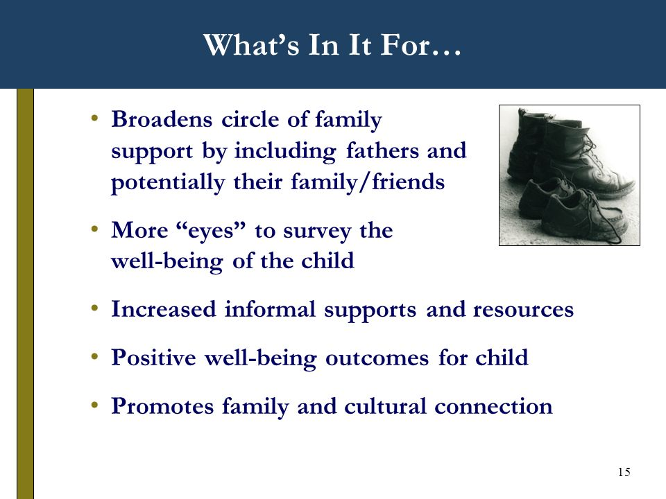 15 Whats In It For… Broadens circle of family support by including fathers and potentially their family/friends More eyes to survey the well-being of the child Increased informal supports and resources Positive well-being outcomes for child Promotes family and cultural connection