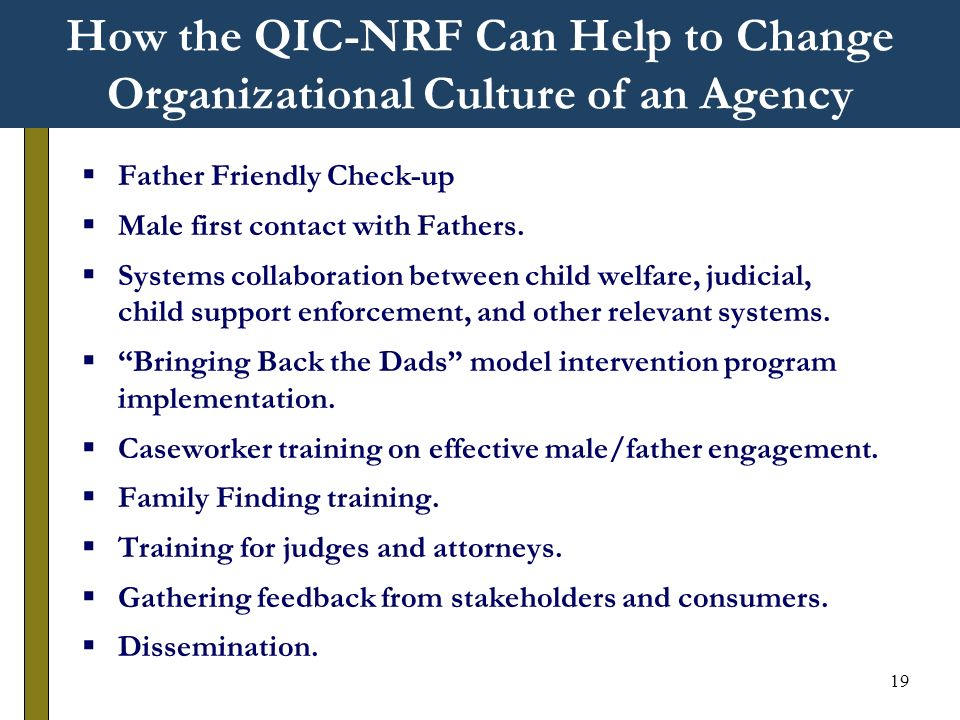 19 How the QIC-NRF Can Help to Change Organizational Culture of an Agency Father Friendly Check-up Male first contact with Fathers.
