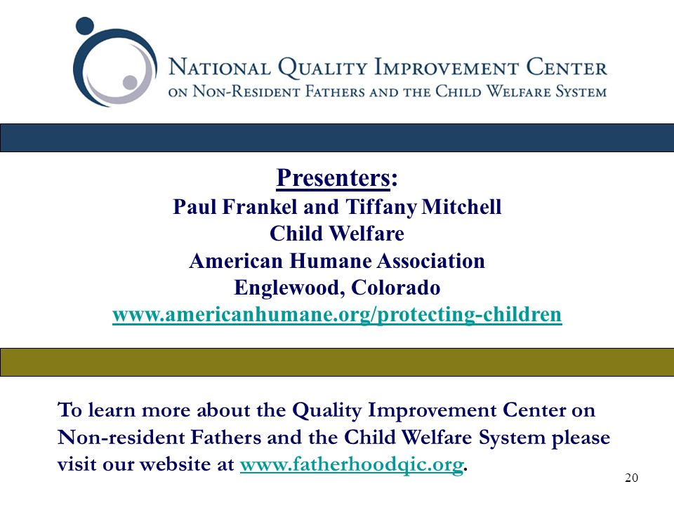 20 To learn more about the Quality Improvement Center on Non-resident Fathers and the Child Welfare System please visit our website at www.fatherhoodqic.org.www.fatherhoodqic.org Presenters: Paul Frankel and Tiffany Mitchell Child Welfare American Humane Association Englewood, Colorado www.americanhumane.org/protecting-children