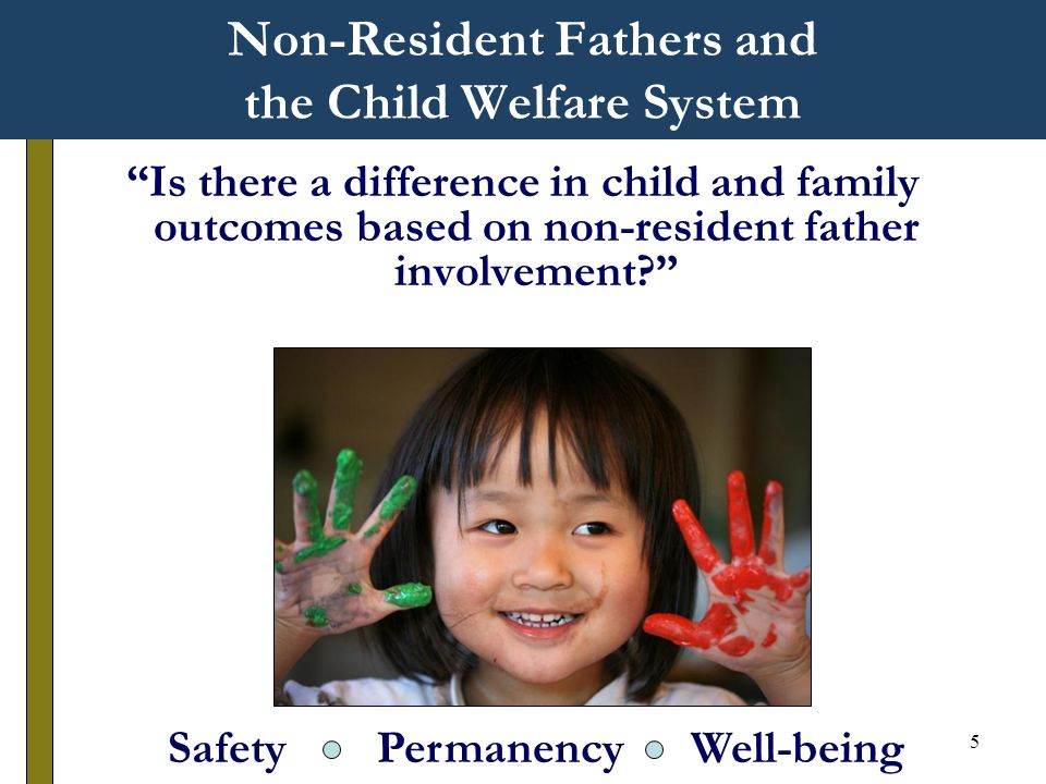 5 Non-Resident Fathers and the Child Welfare System Is there a difference in child and family outcomes based on non-resident father involvement.