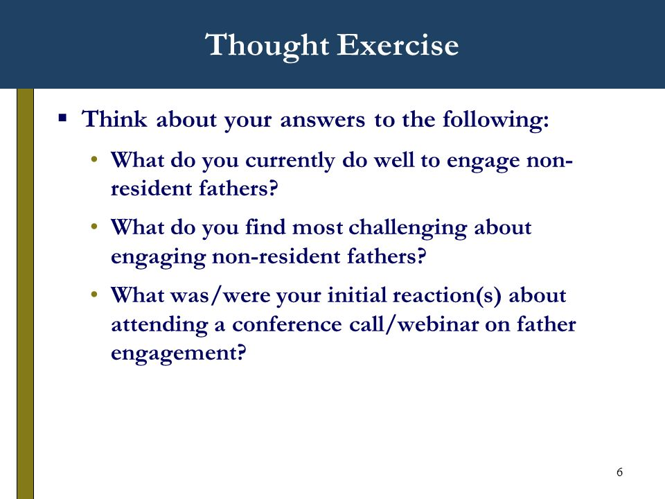 6 Thought Exercise Think about your answers to the following: What do you currently do well to engage non- resident fathers.