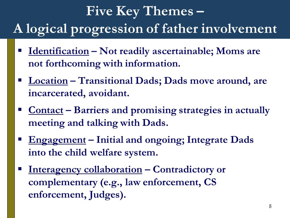 8 Five Key Themes – A logical progression of father involvement Identification – Not readily ascertainable; Moms are not forthcoming with information.