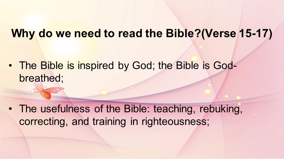 Why do we need to read the Bible (Verse 15-17) The Bible is inspired by God; the Bible is God- breathed; The usefulness of the Bible: teaching, rebuking, correcting, and training in righteousness;