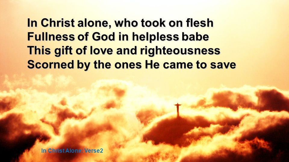 In Christ alone, who took on flesh Fullness of God in helpless babe This gift of love and righteousness Scorned by the ones He came to save In Christ Alone: Verse2
