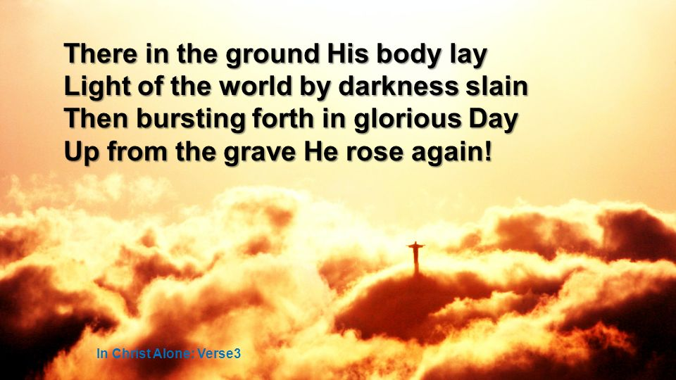 There in the ground His body lay Light of the world by darkness slain Then bursting forth in glorious Day Up from the grave He rose again.