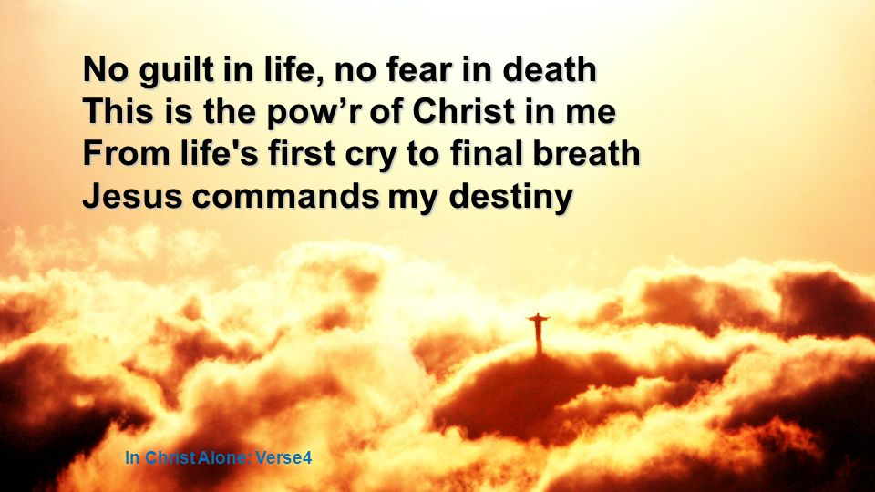 No guilt in life, no fear in death This is the powr of Christ in me From life s first cry to final breath Jesus commands my destiny In Christ Alone: Verse4