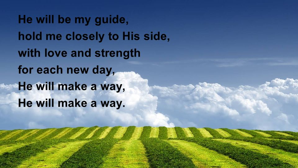 He will be my guide, hold me closely to His side, with love and strength for each new day, He will make a way, He will make a way.