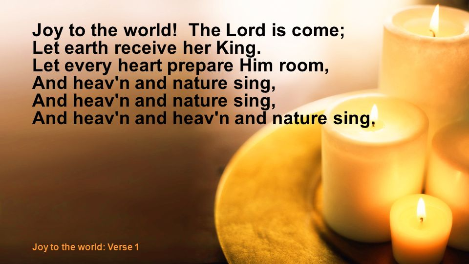 Joy to the world. The Lord is come; Let earth receive her King.