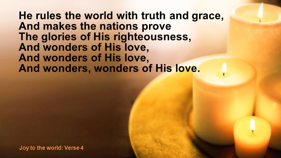 He rules the world with truth and grace, And makes the nations prove The glories of His righteousness, And wonders of His love, And wonders, wonders of His love.
