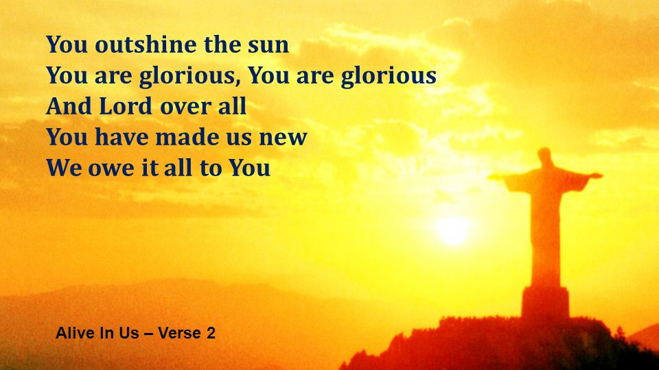 Alive In Us – Verse 2 You outshine the sun You are glorious, You are glorious And Lord over all You have made us new We owe it all to You