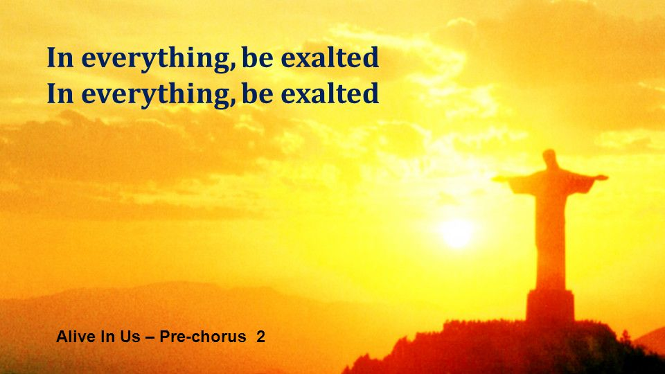 Alive In Us – Pre-chorus 2 In everything, be exalted