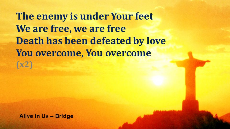 Alive In Us – Bridge The enemy is under Your feet We are free, we are free Death has been defeated by love You overcome, You overcome (x2)