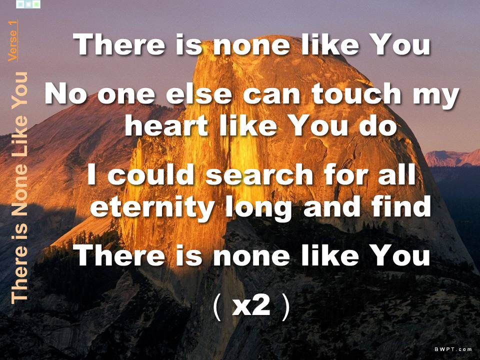 There is none like You No one else can touch my heart like You do I could search for all eternity long and find There is none like You x2 There is none like You No one else can touch my heart like You do I could search for all eternity long and find There is none like You x2 Verse 1 There is None Like You
