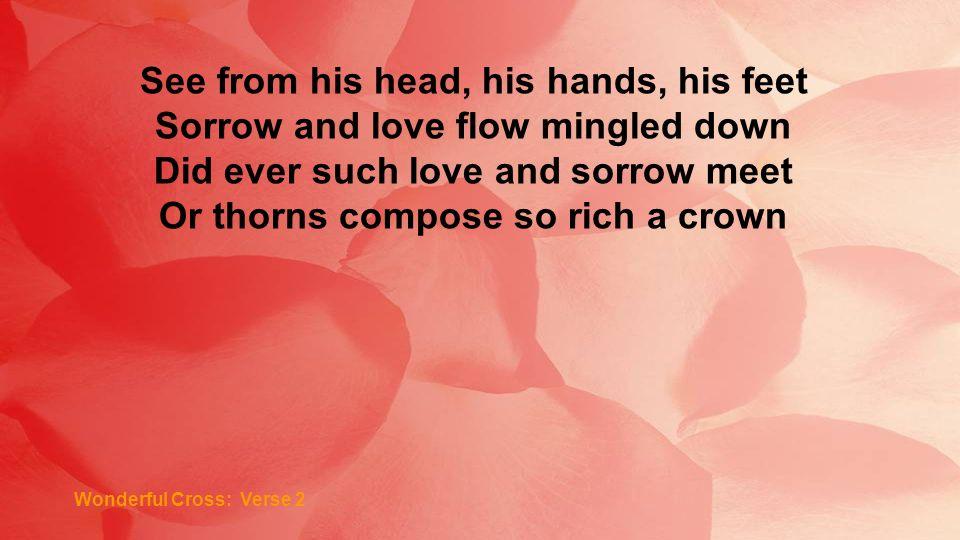 Wonderful Cross: Verse 2 See from his head, his hands, his feet Sorrow and love flow mingled down Did ever such love and sorrow meet Or thorns compose so rich a crown