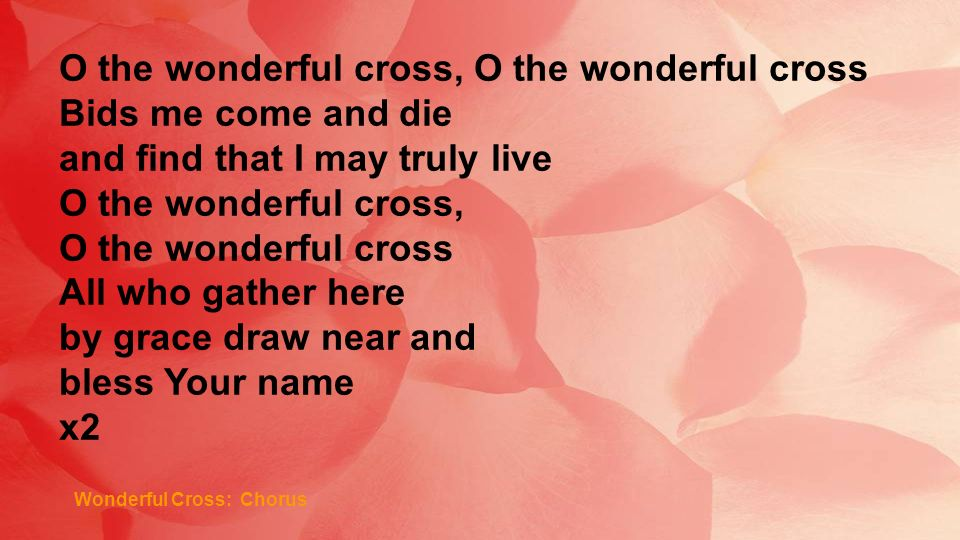 Wonderful Cross: Chorus O the wonderful cross, O the wonderful cross Bids me come and die and find that I may truly live O the wonderful cross, O the wonderful cross All who gather here by grace draw near and bless Your name x2