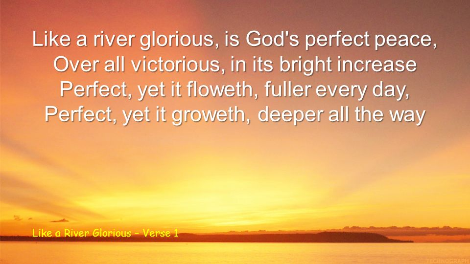 Like a river glorious, is God s perfect peace, Over all victorious, in its bright increase Perfect, yet it floweth, fuller every day, Perfect, yet it groweth, deeper all the way Like a River Glorious – Verse 1