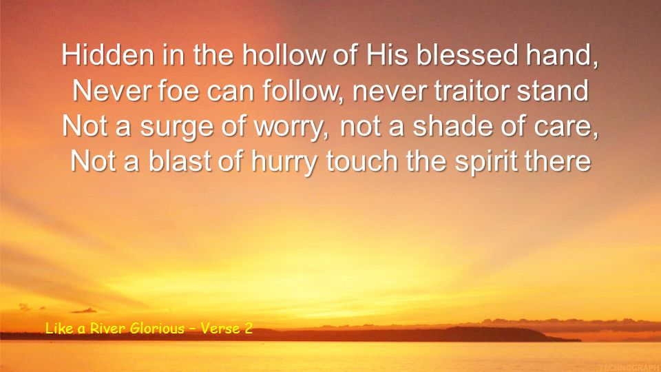 Hidden in the hollow of His blessed hand, Never foe can follow, never traitor stand Not a surge of worry, not a shade of care, Not a blast of hurry touch the spirit there Like a River Glorious – Verse 2