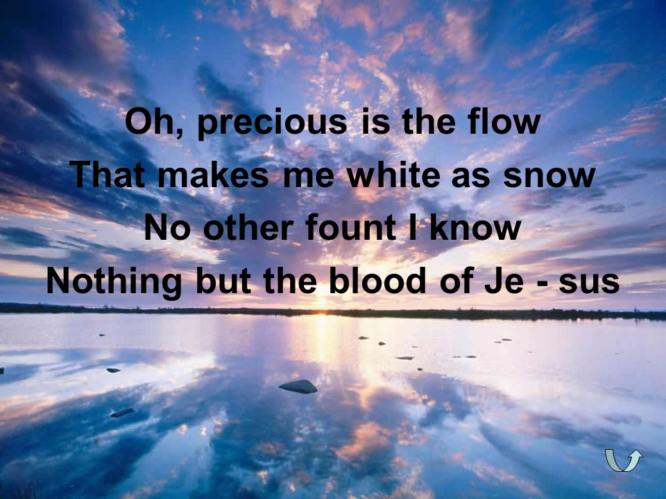 Oh, precious is the flow That makes me white as snow No other fount I know Nothing but the blood of Je - sus