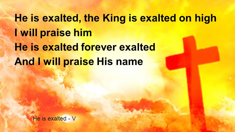 He is exalted, the King is exalted on high I will praise him He is exalted forever exalted And I will praise His name He is exalted - V