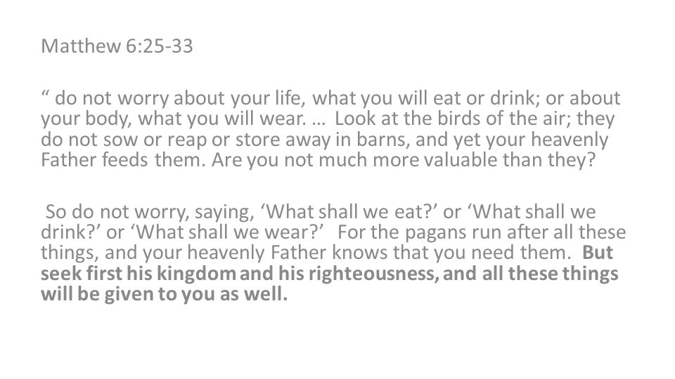 Matthew 6:25-33 do not worry about your life, what you will eat or drink; or about your body, what you will wear.