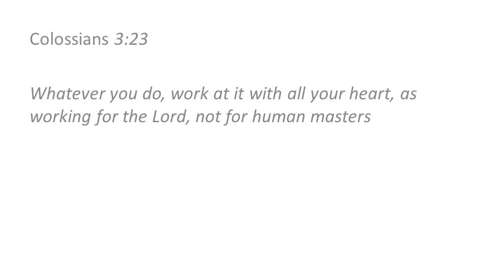 Colossians 3:23 Whatever you do, work at it with all your heart, as working for the Lord, not for human masters