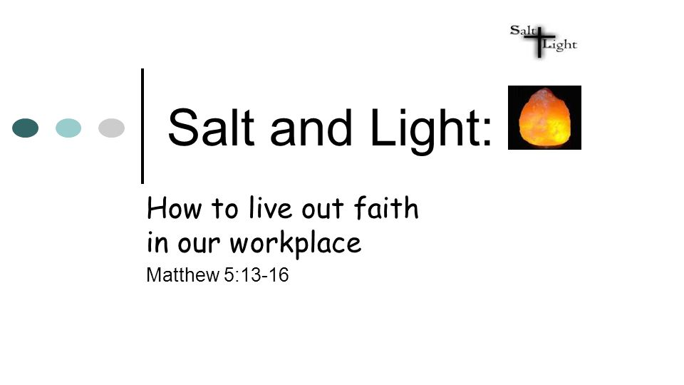 Salt and Light: How to live out faith in our workplace Matthew 5:13-16