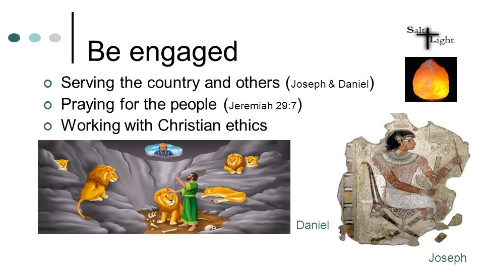Be engaged Serving the country and others ( Joseph & Daniel ) Praying for the people ( Jeremiah 29:7 ) Working with Christian ethics Joseph Daniel