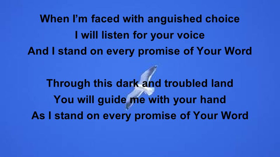 When Im faced with anguished choice I will listen for your voice And I stand on every promise of Your Word Through this dark and troubled land You will guide me with your hand As I stand on every promise of Your Word