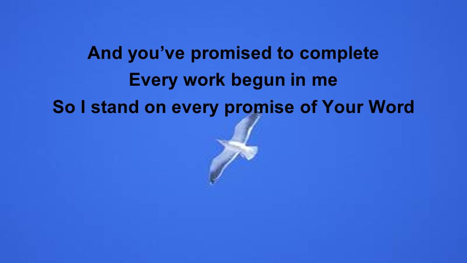 And youve promised to complete Every work begun in me So I stand on every promise of Your Word