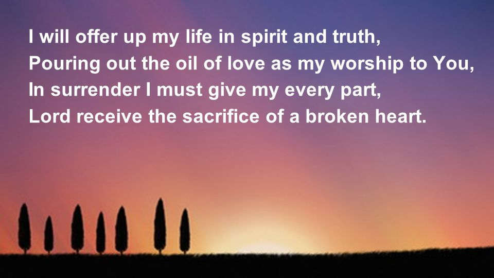 I will offer up my life in spirit and truth, Pouring out the oil of love as my worship to You, In surrender I must give my every part, Lord receive the sacrifice of a broken heart.
