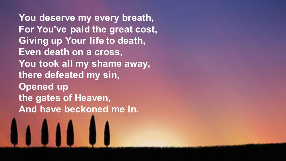 You deserve my every breath, For You ve paid the great cost, Giving up Your life to death, Even death on a cross, You took all my shame away, there defeated my sin, Opened up the gates of Heaven, And have beckoned me in.