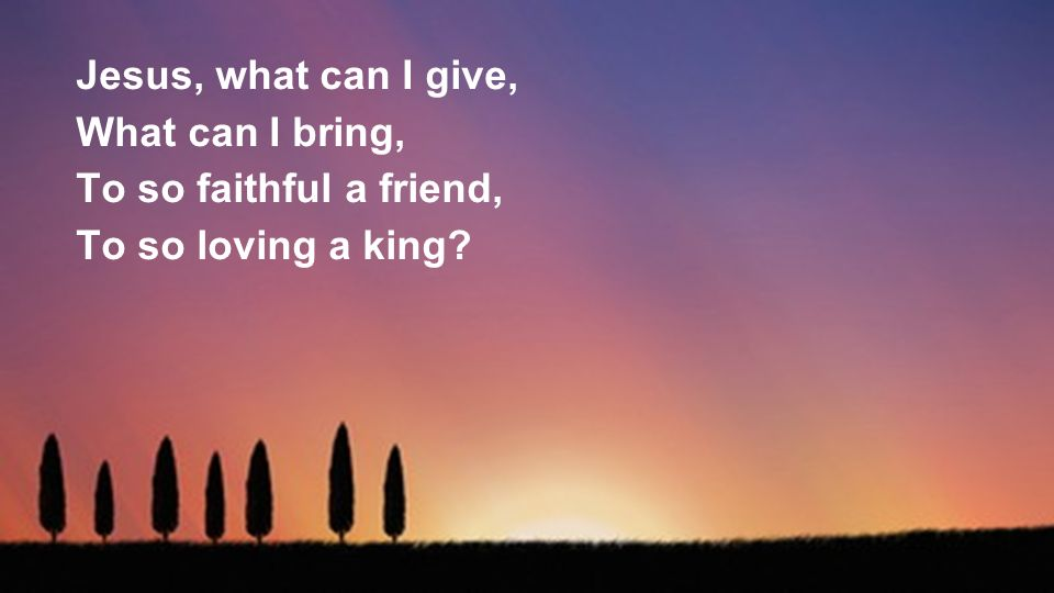 Jesus, what can I give, What can I bring, To so faithful a friend, To so loving a king