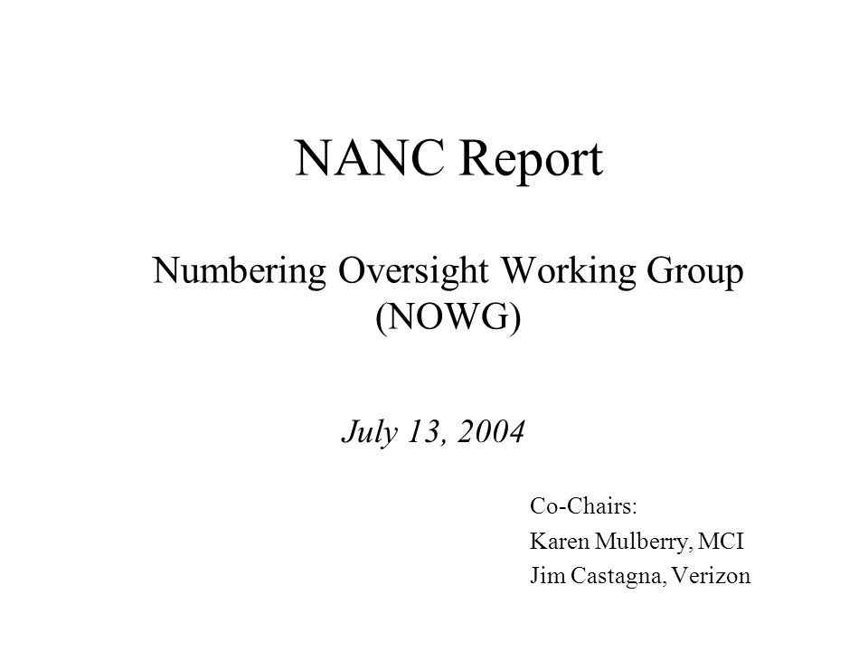 NANC Report Numbering Oversight Working Group (NOWG) July 13, 2004 Co-Chairs: Karen Mulberry, MCI Jim Castagna, Verizon