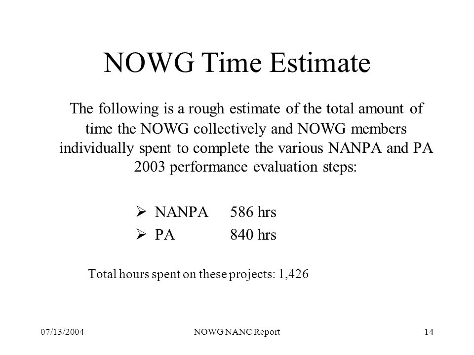 07/13/2004NOWG NANC Report14 NOWG Time Estimate The following is a rough estimate of the total amount of time the NOWG collectively and NOWG members individually spent to complete the various NANPA and PA 2003 performance evaluation steps: NANPA586 hrs PA840 hrs Total hours spent on these projects: 1,426
